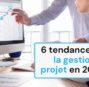 6 tendances de la gestion de projet en 2021